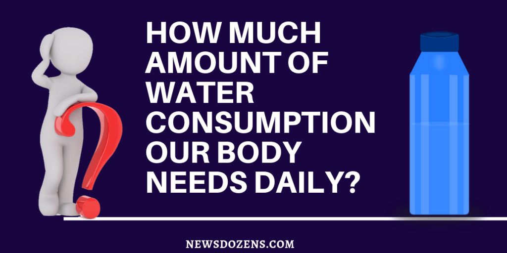 How much amount of water consumption our body needs daily, how many litres of water to drink per day