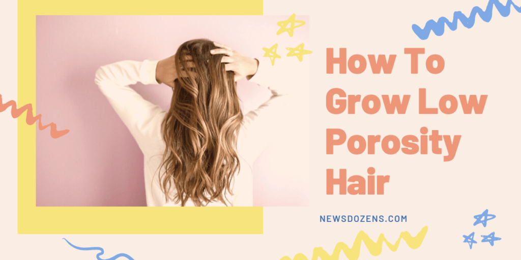 You Should Know About How To Grow Low Porosity Hair